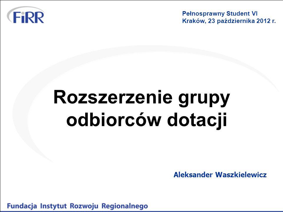 Rozszerzenie grupy odbiorców dotacji Aleksander Waszkielewicz Pełnosprawny Student VI Kraków, 23 października 2012 r.