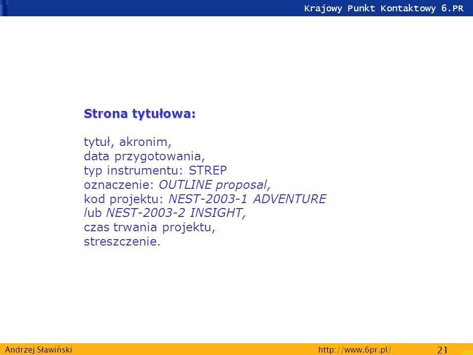 Krajowy Punkt Kontaktowy 6.PR http://www.6pr.pl/ 21 Andrzej Sławiński Strona tytułowa: Strona tytułowa: tytuł, akronim, data przygotowania, typ instrumentu: STREP oznaczenie: OUTLINE proposal, kod projektu: NEST-2003-1 ADVENTURE lub NEST-2003-2 INSIGHT, czas trwania projektu, streszczenie.