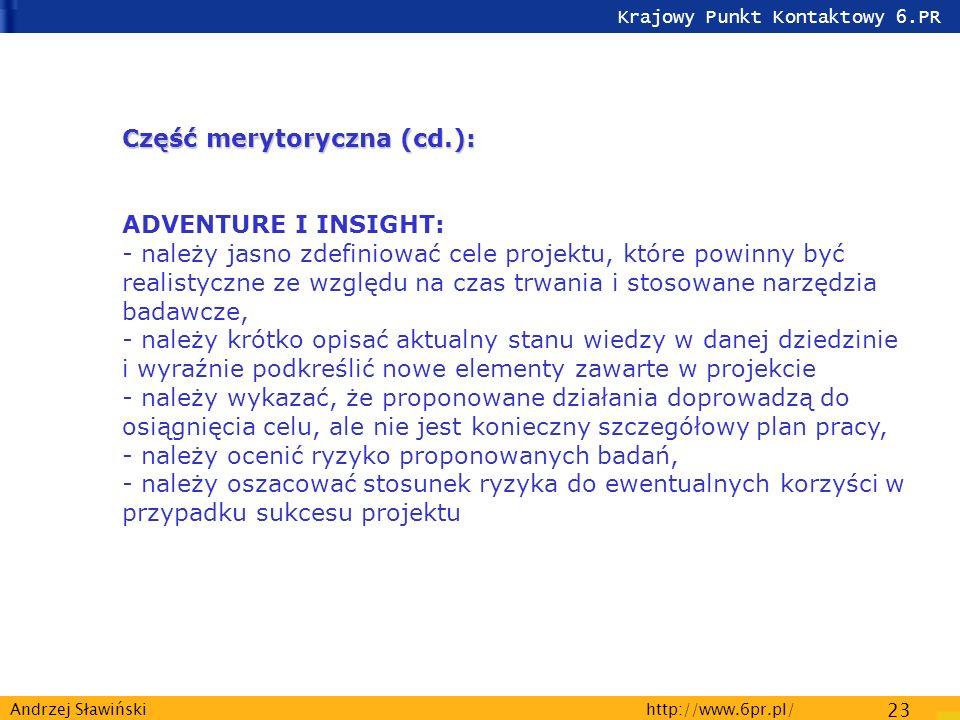 Krajowy Punkt Kontaktowy 6.PR http://www.6pr.pl/ 23 Andrzej Sławiński Część merytoryczna (cd.): Część merytoryczna (cd.): ADVENTURE I INSIGHT: - należy jasno zdefiniować cele projektu, które powinny być realistyczne ze względu na czas trwania i stosowane narzędzia badawcze, - należy krótko opisać aktualny stanu wiedzy w danej dziedzinie i wyraźnie podkreślić nowe elementy zawarte w projekcie - należy wykazać, że proponowane działania doprowadzą do osiągnięcia celu, ale nie jest konieczny szczegółowy plan pracy, - należy ocenić ryzyko proponowanych badań, - należy oszacować stosunek ryzyka do ewentualnych korzyści w przypadku sukcesu projektu
