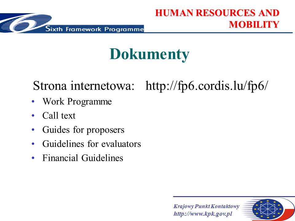 Krajowy Punkt Kontaktowy http://www.kpk.gov.pl HUMAN RESOURCES AND MOBILITY Dokumenty Strona internetowa: http://fp6.cordis.lu/fp6/ Work Programme Call text Guides for proposers Guidelines for evaluators Financial Guidelines
