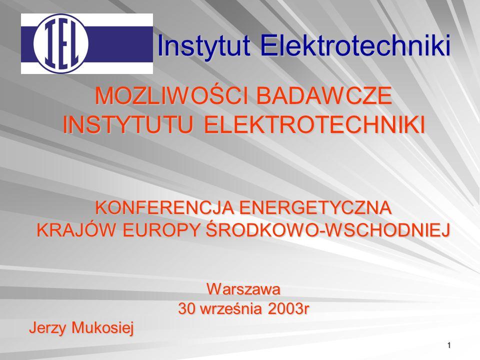 1 Instytut Elektrotechniki MOZLIWOŚCI BADAWCZE INSTYTUTU ELEKTROTECHNIKI KONFERENCJA ENERGETYCZNA KRAJÓW EUROPY ŚRODKOWO-WSCHODNIEJ Warszawa 30 września 2003r Jerzy Mukosiej