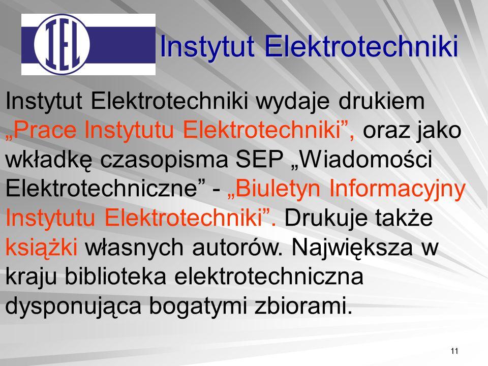11 Instytut Elektrotechniki Instytut Elektrotechniki wydaje drukiem Prace Instytutu Elektrotechniki, oraz jako wkładkę czasopisma SEP Wiadomości Elektrotechniczne - Biuletyn Informacyjny Instytutu Elektrotechniki.