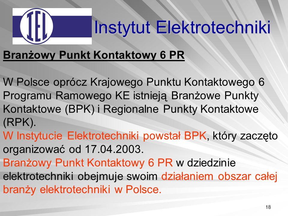 18 Instytut Elektrotechniki Branżowy Punkt Kontaktowy 6 PR W Polsce oprócz Krajowego Punktu Kontaktowego 6 Programu Ramowego KE istnieją Branżowe Punkty Kontaktowe (BPK) i Regionalne Punkty Kontaktowe (RPK).
