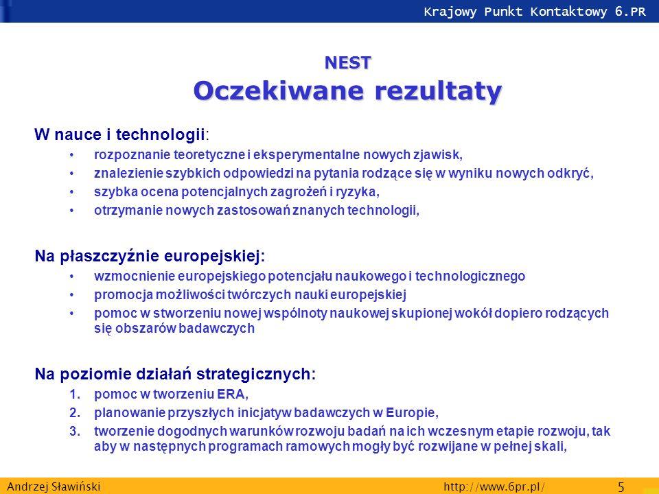 Krajowy Punkt Kontaktowy 6.PR http://www.6pr.pl/ 5 Andrzej Sławiński W nauce i technologii: rozpoznanie teoretyczne i eksperymentalne nowych zjawisk, znalezienie szybkich odpowiedzi na pytania rodzące się w wyniku nowych odkryć, szybka ocena potencjalnych zagrożeń i ryzyka, otrzymanie nowych zastosowań znanych technologii, Na płaszczyźnie europejskiej: wzmocnienie europejskiego potencjału naukowego i technologicznego promocja możliwości twórczych nauki europejskiej pomoc w stworzeniu nowej wspólnoty naukowej skupionej wokół dopiero rodzących się obszarów badawczych Na poziomie działań strategicznych: 1.pomoc w tworzeniu ERA, 2.planowanie przyszłych inicjatyw badawczych w Europie, 3.tworzenie dogodnych warunków rozwoju badań na ich wczesnym etapie rozwoju, tak aby w następnych programach ramowych mogły być rozwijane w pełnej skali, NEST Oczekiwane rezultaty