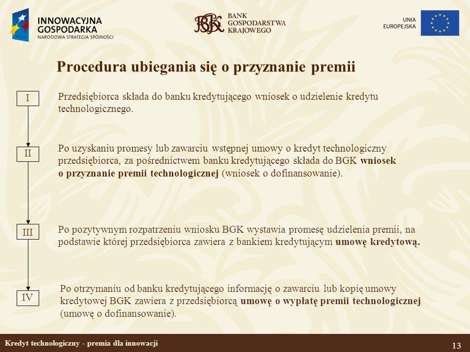 13 Kredyt technologiczny - premia dla innowacji Procedura ubiegania się o przyznanie premii Przedsiębiorca składa do banku kredytującego wniosek o udz