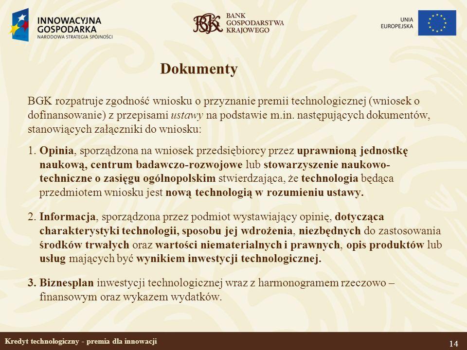 14 Kredyt technologiczny - premia dla innowacji Dokumenty BGK rozpatruje zgodność wniosku o przyznanie premii technologicznej (wniosek o dofinansowani