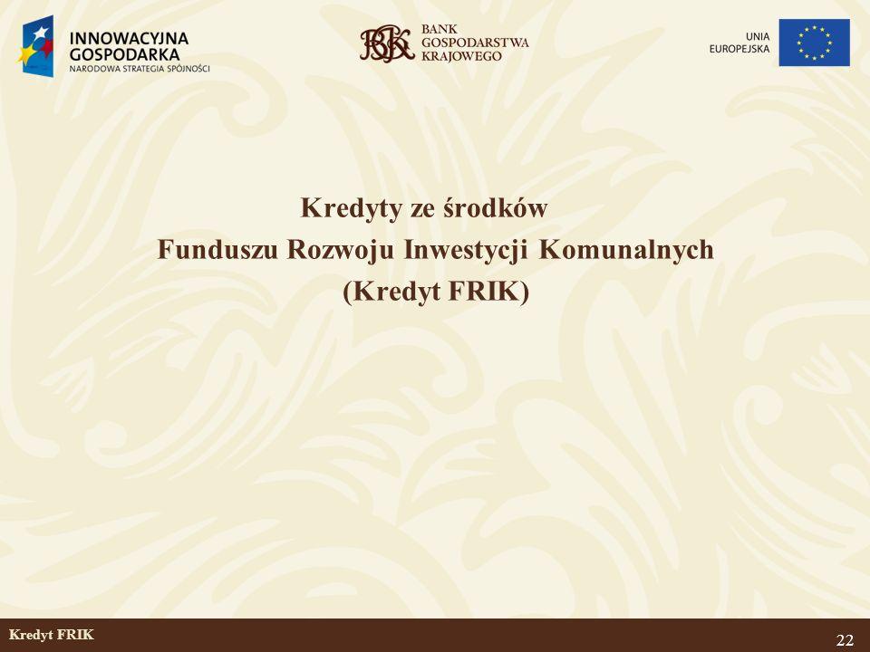 22 Kredyt FRIK Kredyty ze środków Funduszu Rozwoju Inwestycji Komunalnych (Kredyt FRIK)