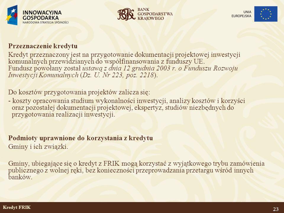 23 Kredyt FRIK Przeznaczenie kredytu Kredyt przeznaczony jest na przygotowanie dokumentacji projektowej inwestycji komunalnych przewidzianych do współ