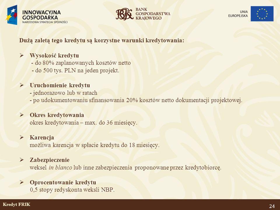 24 Kredyt FRIK Dużą zaletą tego kredytu są korzystne warunki kredytowania: Wysokość kredytu - do 80% zaplanowanych kosztów netto - do 500 tys. PLN na