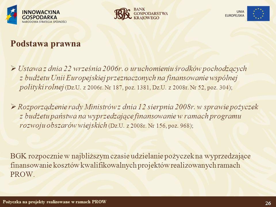 26 Pożyczka na projekty realizowane w ramach PROW Podstawa prawna Ustawa z dnia 22 września 2006r. o uruchomieniu środków pochodzących z budżetu Unii
