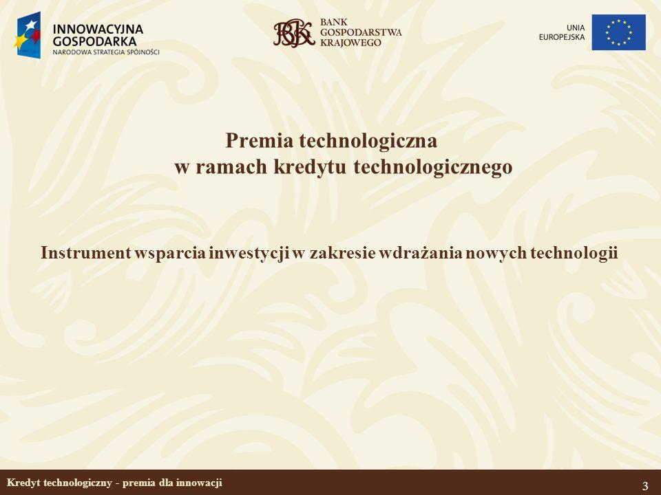 3 Kredyt technologiczny - premia dla innowacji Premia technologiczna w ramach kredytu technologicznego Instrument wsparcia inwestycji w zakresie wdraż