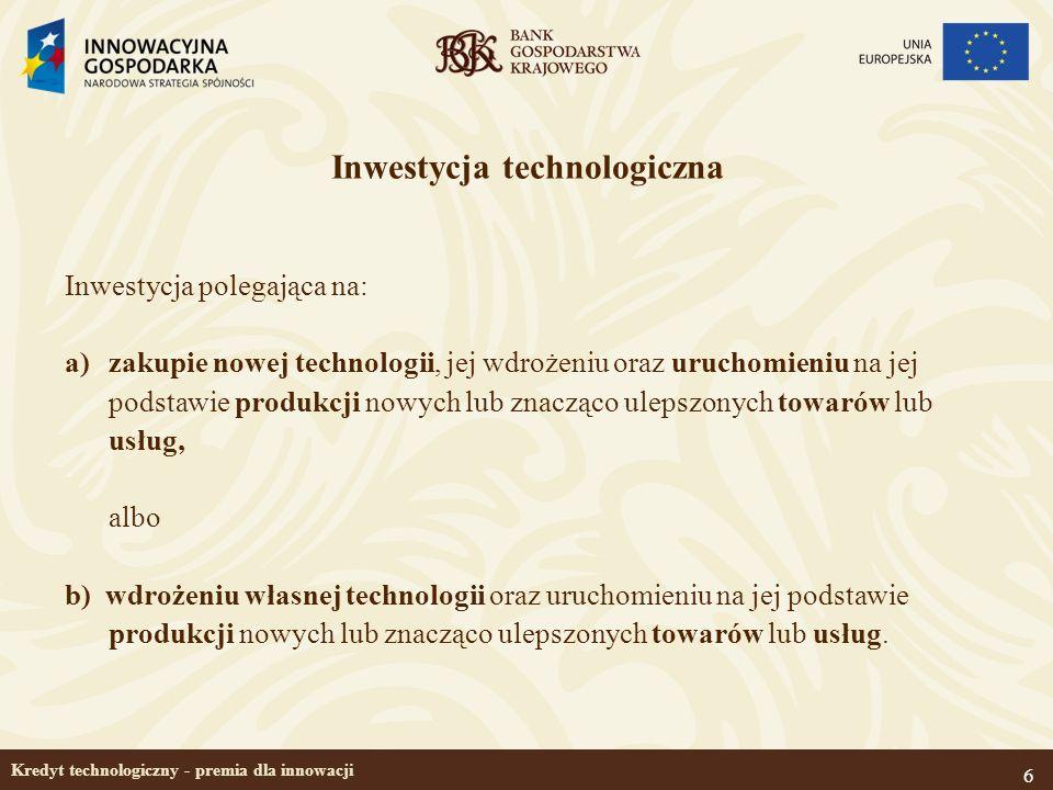 6 Kredyt technologiczny - premia dla innowacji Inwestycja technologiczna Inwestycja polegająca na: a)zakupie nowej technologii, jej wdrożeniu oraz uru