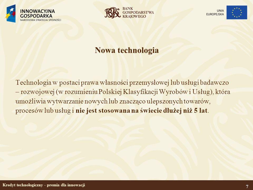 7 Kredyt technologiczny - premia dla innowacji Nowa technologia Technologia w postaci prawa własności przemysłowej lub usługi badawczo – rozwojowej (w