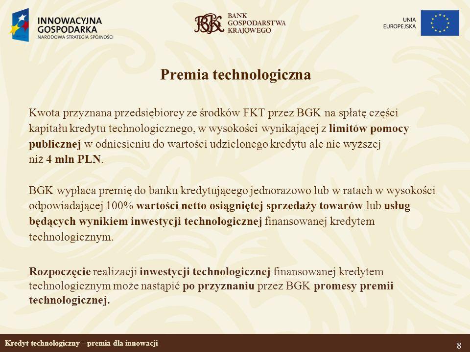 8 Kredyt technologiczny - premia dla innowacji Premia technologiczna Kwota przyznana przedsiębiorcy ze środków FKT przez BGK na spłatę części kapitału