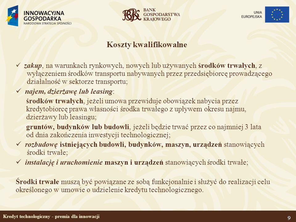 9 Kredyt technologiczny - premia dla innowacji Koszty kwalifikowalne zakup, na warunkach rynkowych, nowych lub używanych środków trwałych, z wyłączeni
