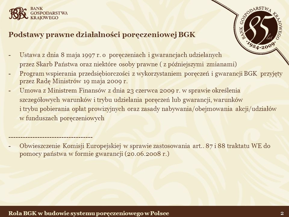 23 Rekomendacje Związku Banków Polskich Potwierdzenie roli funduszy poręczeniowych na rynku finansowym Wprowadzenie standardowych procedur współpracy funduszy poręczeniowych z Bankami Postrzeganie funduszy poręczeniowych jako efektywnej grupy Zwiększenie mnożnika kapitałowego – 2 x dla funduszy bez udziału kapitałowego BGK i bez re-pręczenia –2,5 x dla funduszy bez udziału kapitałowego BGK i bez re-poręczenia z oceną ratingową – 3 x z udziałem kapitałowym BGK lub regwarancją CIP lub z kapitałem 55 mln zł i oceną ratingową – 5 x z udziałem kapitałowym BGK i re-poręczeniem lub gwarancją CIP Rola BGK w budowie systemu poręczeniowego w Polsce