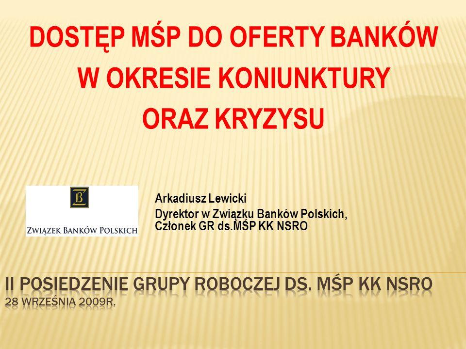 Arkadiusz Lewicki Dyrektor w Związku Banków Polskich, Członek GR ds.MŚP KK NSRO DOSTĘP MŚP DO OFERTY BANKÓW W OKRESIE KONIUNKTURY ORAZ KRYZYSU