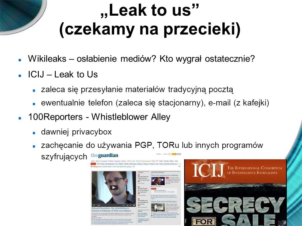 Leak to us (czekamy na przecieki) Wikileaks – osłabienie mediów? Kto wygrał ostatecznie? ICIJ – Leak to Us zaleca się przesyłanie materiałów tradycyjn