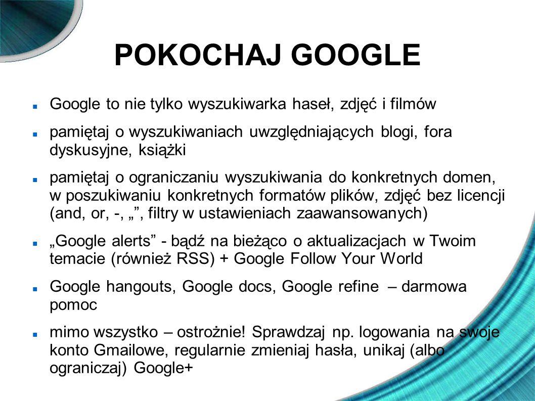 POKOCHAJ GOOGLE Google to nie tylko wyszukiwarka haseł, zdjęć i filmów pamiętaj o wyszukiwaniach uwzględniających blogi, fora dyskusyjne, książki pami