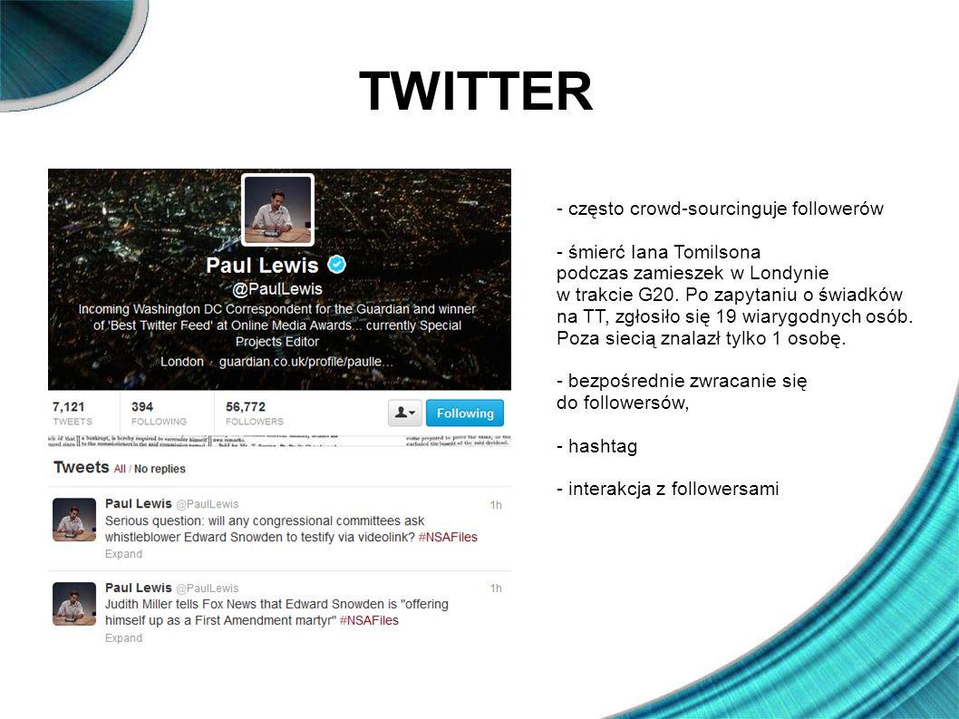 TWITTER - często crowd-sourcinguje followerów - śmierć Iana Tomilsona podczas zamieszek w Londynie w trakcie G20. Po zapytaniu o świadków na TT, zgłos