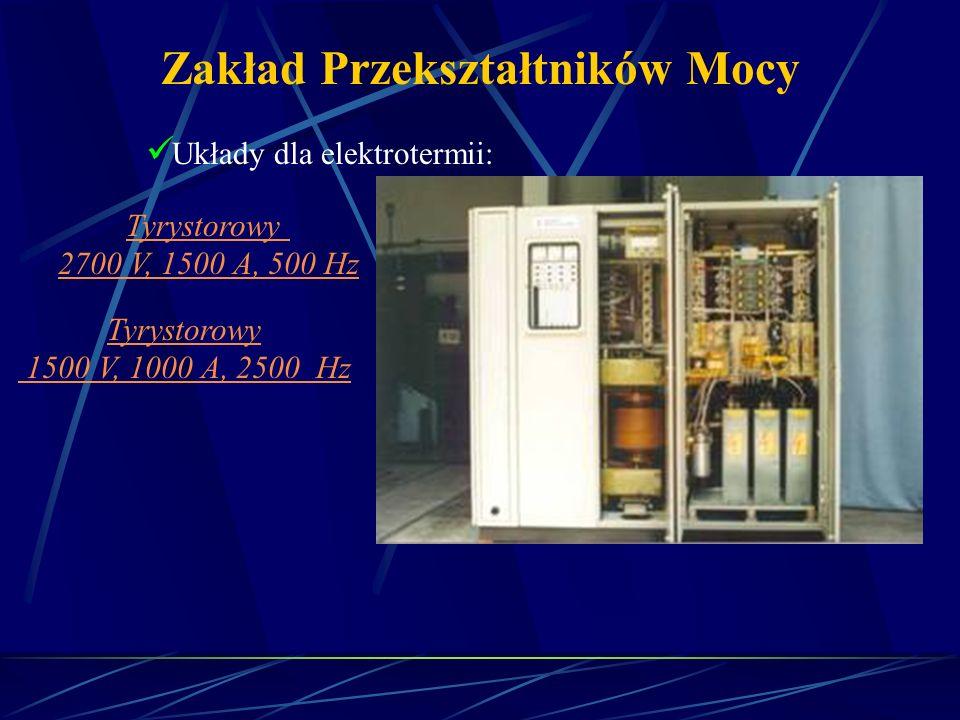 Zakład Przekształtników Mocy Układy dla elektrotermii: Tyrystorowy 2700 V, 1500 A, 500 Hz Tyrystorowy 1500 V, 1000 A, 2500 Hz