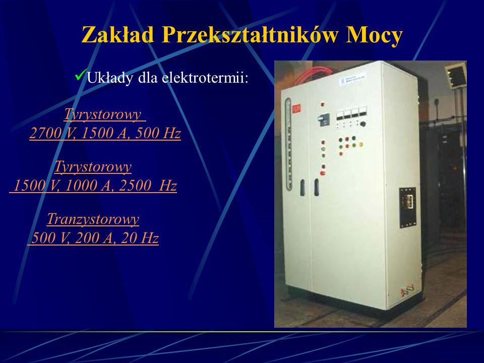 Zakład Przekształtników Mocy Układy dla elektrotermii: Tyrystorowy 2700 V, 1500 A, 500 Hz Tyrystorowy 1500 V, 1000 A, 2500 Hz Tranzystorowy 500 V, 200