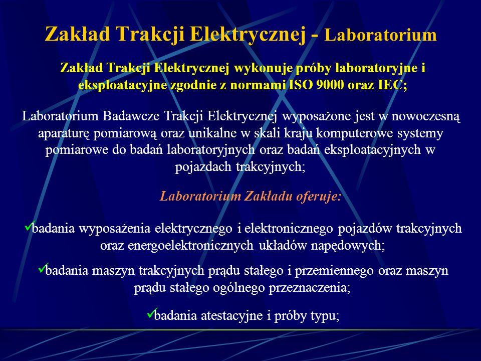 Zakład Trakcji Elektrycznej - Laboratorium Zakład Trakcji Elektrycznej wykonuje próby laboratoryjne i eksploatacyjne zgodnie z normami ISO 9000 oraz I