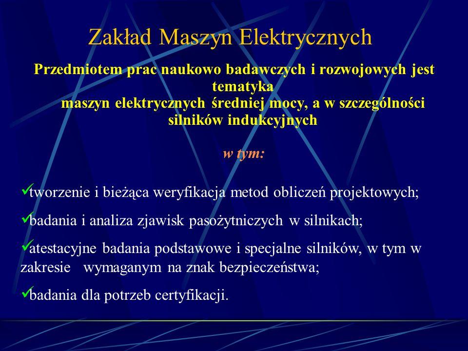Zakład Maszyn Elektrycznych Przedmiotem prac naukowo badawczych i rozwojowych jest tematyka maszyn elektrycznych średniej mocy, a w szczególności siln