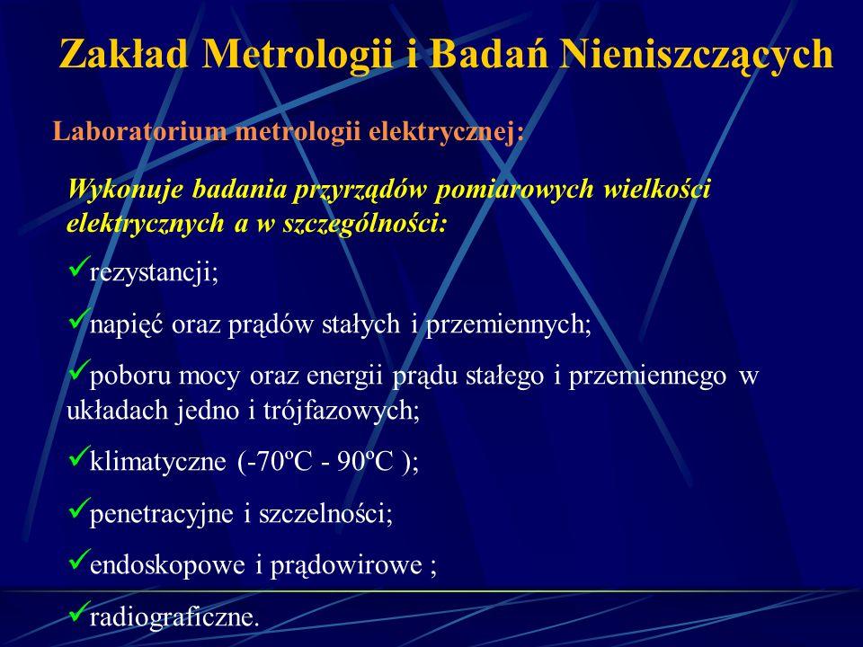 Zakład Metrologii i Badań Nieniszczących Laboratorium metrologii elektrycznej: Wykonuje badania przyrządów pomiarowych wielkości elektrycznych a w szc