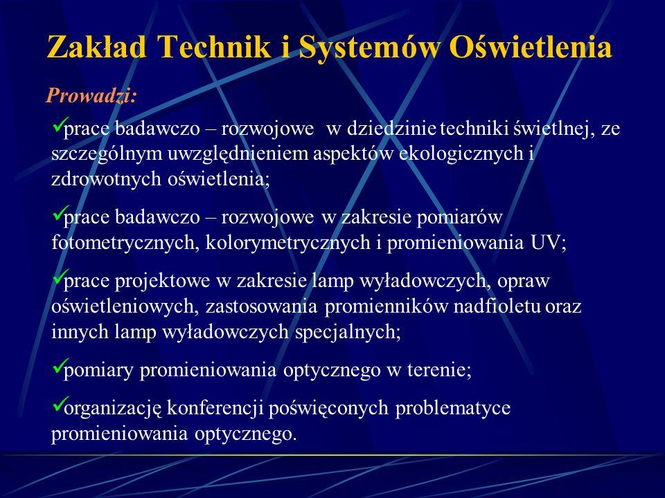 Zakład Technik i Systemów Oświetlenia Prowadzi: prace badawczo – rozwojowe w dziedzinie techniki świetlnej, ze szczególnym uwzględnieniem aspektów eko