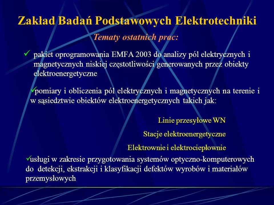 Zakład Badań Podstawowych Elektrotechniki Ponadto oferuje: modelowanie numeryczne zjawisk związanych z pracą urządzeń nadprzewodnikowych; projektowanie i wykonanie elektromagnesów nadprzewodnikowych; projektowanie i budowanie nadprzewodnikowych separatorów magnetycznych typu OGMS; projektowanie układów chłodzenia urządzeń nadprzewodnikowych technikami w kąpieli i kontaktową; projektowanie i budowanie nadprzewodnikowych ograniczników prądu; wyznaczanie charakterystyk napięciowo-prądowych materiałów, elementów i urządzeń nadprzewodnikowych; pomiary pól magnetycznych;