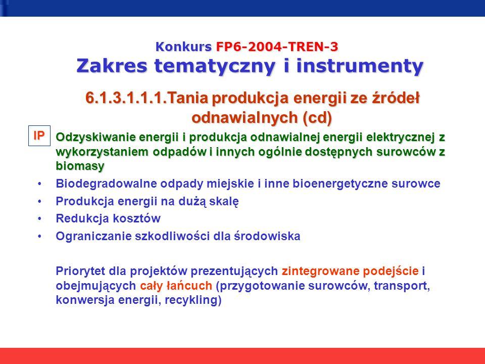 Konkurs FP6-2004-TREN-3 Zakres tematyczny i instrumenty 6.1.3.1.1.1.Tania produkcja energii ze źródeł odnawialnych (cd) Odzyskiwanie energii i produkcja odnawialnej energii elektrycznej z wykorzystaniem odpadów i innych ogólnie dostępnych surowców z biomasy Biodegradowalne odpady miejskie i inne bioenergetyczne surowce Produkcja energii na dużą skalę Redukcja kosztów Ograniczanie szkodliwości dla środowiska Priorytet dla projektów prezentujących zintegrowane podejście i obejmujących cały łańcuch (przygotowanie surowców, transport, konwersja energii, recykling) IP