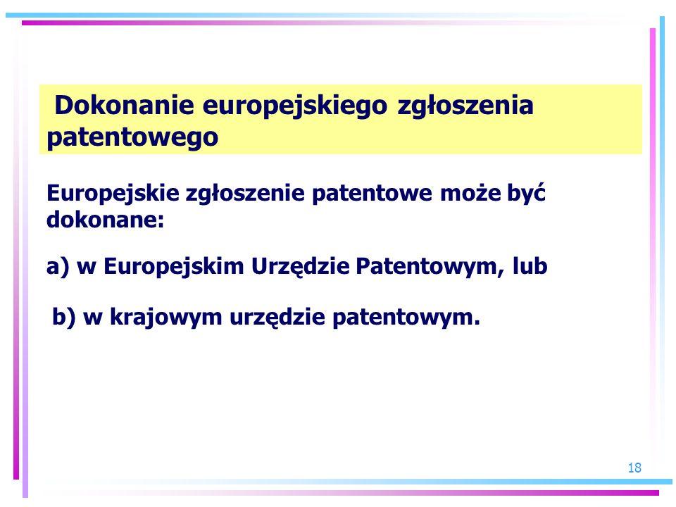 18 Dokonanie europejskiego zgłoszenia patentowego Europejskie zgłoszenie patentowe może być dokonane: a) w Europejskim Urzędzie Patentowym, lub b) w k