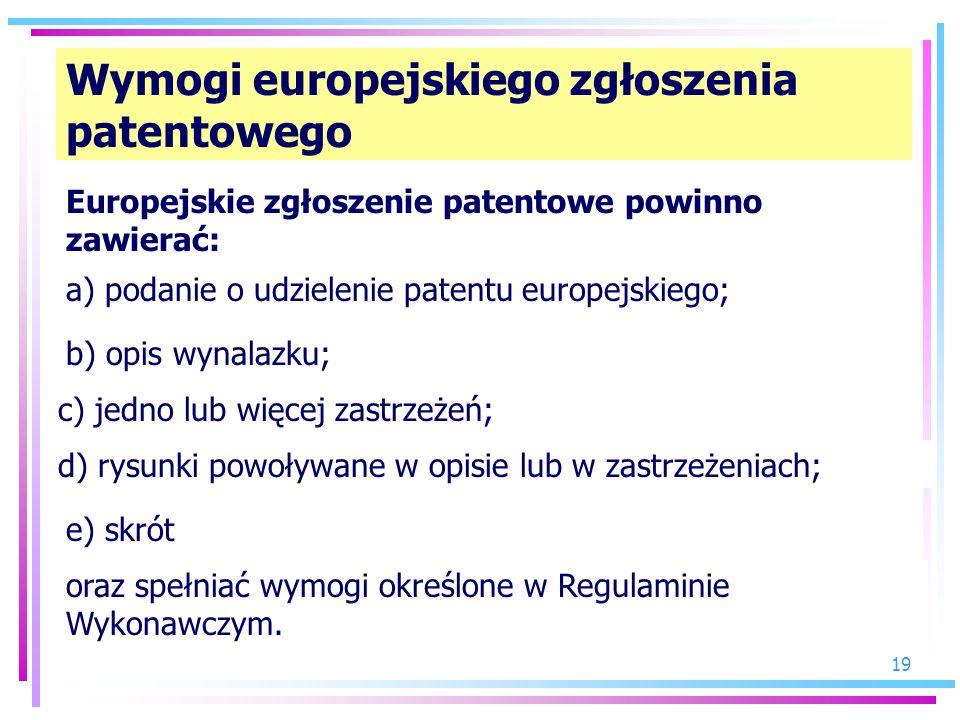 19 Wymogi europejskiego zgłoszenia patentowego Europejskie zgłoszenie patentowe powinno zawierać: a) podanie o udzielenie patentu europejskiego; b) op