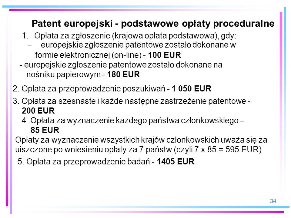 34 Patent europejski - podstawowe opłaty proceduralne 1. Opłata za zgłoszenie (krajowa opłata podstawowa), gdy: - europejskie zgłoszenie patentowe zos