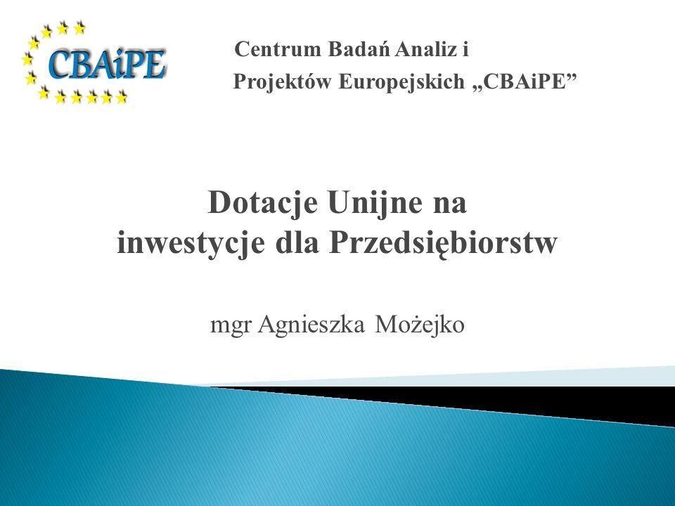 Centrum Badań Analiz i Projektów Europejskich CBAiPE Dotacje Unijne na inwestycje dla Przedsiębiorstw mgr Agnieszka Możejko