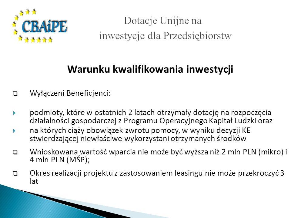 Warunku kwalifikowania inwestycji Wyłączeni Beneficjenci: podmioty, które w ostatnich 2 latach otrzymały dotację na rozpoczęcia działalności gospodarczej z Programu Operacyjnego Kapitał Ludzki oraz na których ciąży obowiązek zwrotu pomocy, w wyniku decyzji KE stwierdzającej niewłaściwe wykorzystani otrzymanych środków Wnioskowana wartość wparcia nie może być wyższa niż 2 mln PLN (mikro) i 4 mln PLN (MŚP); Okres realizacji projektu z zastosowaniem leasingu nie może przekroczyć 3 lat