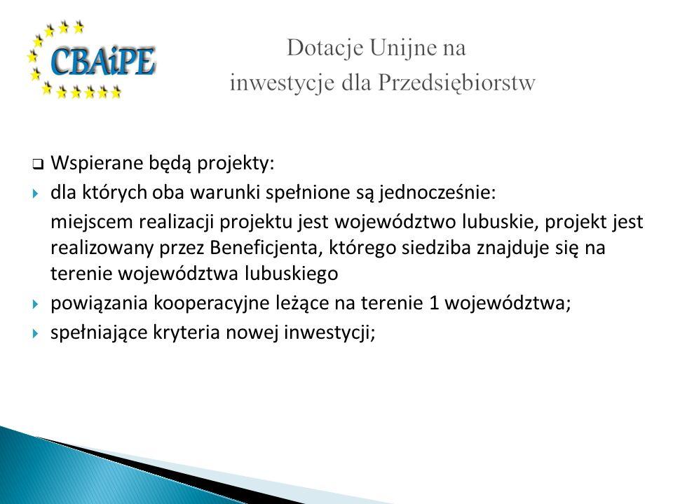 Wspierane będą projekty: dla których oba warunki spełnione są jednocześnie: miejscem realizacji projektu jest województwo lubuskie, projekt jest realizowany przez Beneficjenta, którego siedziba znajduje się na terenie województwa lubuskiego powiązania kooperacyjne leżące na terenie 1 województwa; spełniające kryteria nowej inwestycji;