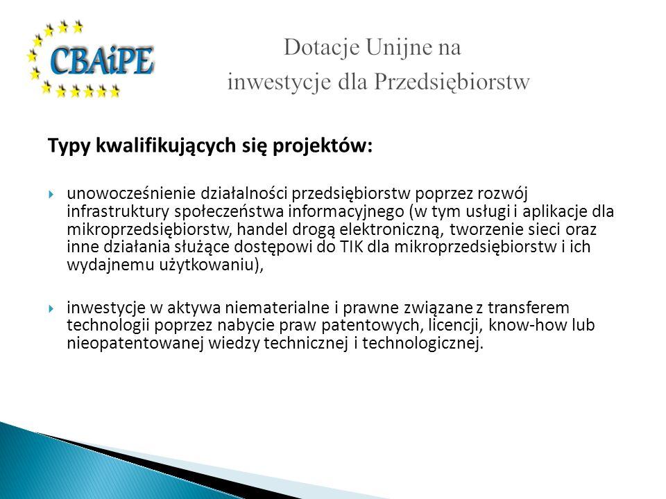 Typy kwalifikujących się projektów: unowocześnienie działalności przedsiębiorstw poprzez rozwój infrastruktury społeczeństwa informacyjnego (w tym usługi i aplikacje dla mikroprzedsiębiorstw, handel drogą elektroniczną, tworzenie sieci oraz inne działania służące dostępowi do TIK dla mikroprzedsiębiorstw i ich wydajnemu użytkowaniu), inwestycje w aktywa niematerialne i prawne związane z transferem technologii poprzez nabycie praw patentowych, licencji, know-how lub nieopatentowanej wiedzy technicznej i technologicznej.