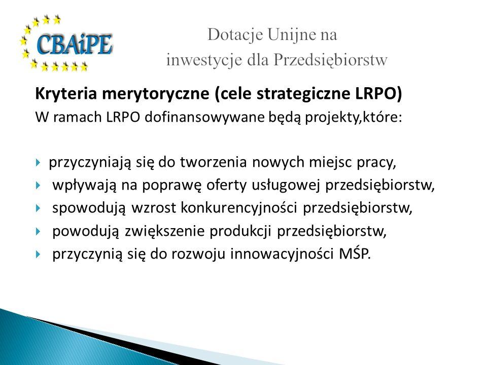 Kryteria merytoryczne (cele strategiczne LRPO) W ramach LRPO dofinansowywane będą projekty,które: przyczyniają się do tworzenia nowych miejsc pracy, wpływają na poprawę oferty usługowej przedsiębiorstw, spowodują wzrost konkurencyjności przedsiębiorstw, powodują zwiększenie produkcji przedsiębiorstw, przyczynią się do rozwoju innowacyjności MŚP.