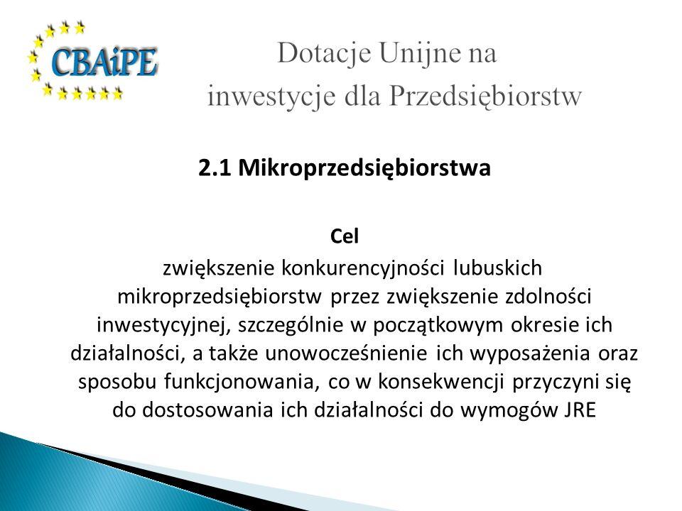 2.1 Mikroprzedsiębiorstwa Cel zwiększenie konkurencyjności lubuskich mikroprzedsiębiorstw przez zwiększenie zdolności inwestycyjnej, szczególnie w początkowym okresie ich działalności, a także unowocześnienie ich wyposażenia oraz sposobu funkcjonowania, co w konsekwencji przyczyni się do dostosowania ich działalności do wymogów JRE