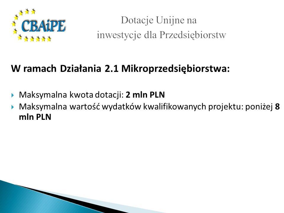 W ramach Działania 2.1 Mikroprzedsiębiorstwa: Maksymalna kwota dotacji: 2 mln PLN Maksymalna wartość wydatków kwalifikowanych projektu: poniżej 8 mln PLN
