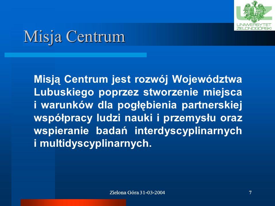 Zielona Góra 31-03-20047 Misja Centrum Misją Centrum jest rozwój Województwa Lubuskiego poprzez stworzenie miejsca i warunków dla pogłębienia partnerskiej współpracy ludzi nauki i przemysłu oraz wspieranie badań interdyscyplinarnych i multidyscyplinarnych.