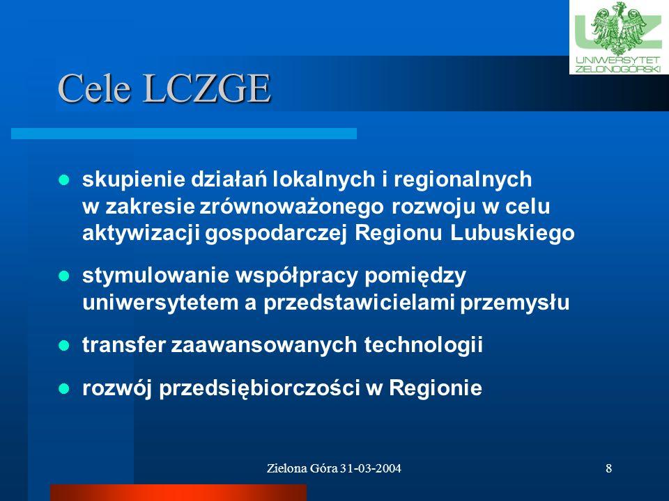 Zielona Góra 31-03-20048 Cele LCZGE skupienie działań lokalnych i regionalnych w zakresie zrównoważonego rozwoju w celu aktywizacji gospodarczej Regionu Lubuskiego stymulowanie współpracy pomiędzy uniwersytetem a przedstawicielami przemysłu transfer zaawansowanych technologii rozwój przedsiębiorczości w Regionie