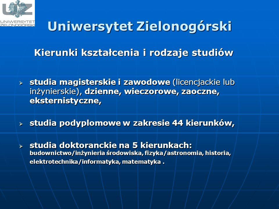 Uniwersytet Zielonogórski studia magisterskie i zawodowe (licencjackie lub inżynierskie), dzienne, wieczorowe, zaoczne, eksternistyczne, studia magisterskie i zawodowe (licencjackie lub inżynierskie), dzienne, wieczorowe, zaoczne, eksternistyczne, studia podyplomowe w zakresie 44 kierunków, studia podyplomowe w zakresie 44 kierunków, studia doktoranckie na 5 kierunkach: budownictwo/inżynieria środowiska, fizyka/astronomia, historia, elektrotechnika/informatyka, matematyka.