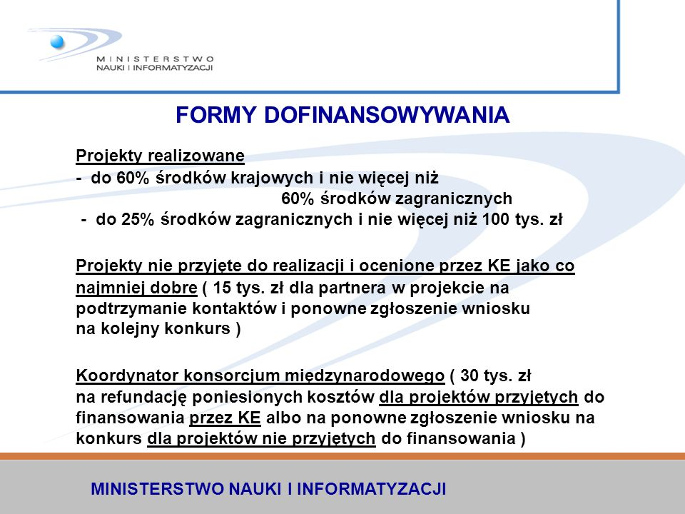MINISTERSTWO NAUKI I INFORMATYZACJI FORMY DOFINANSOWYWANIA Projekty realizowane - do 60% środków krajowych i nie więcej niż 60% środków zagranicznych