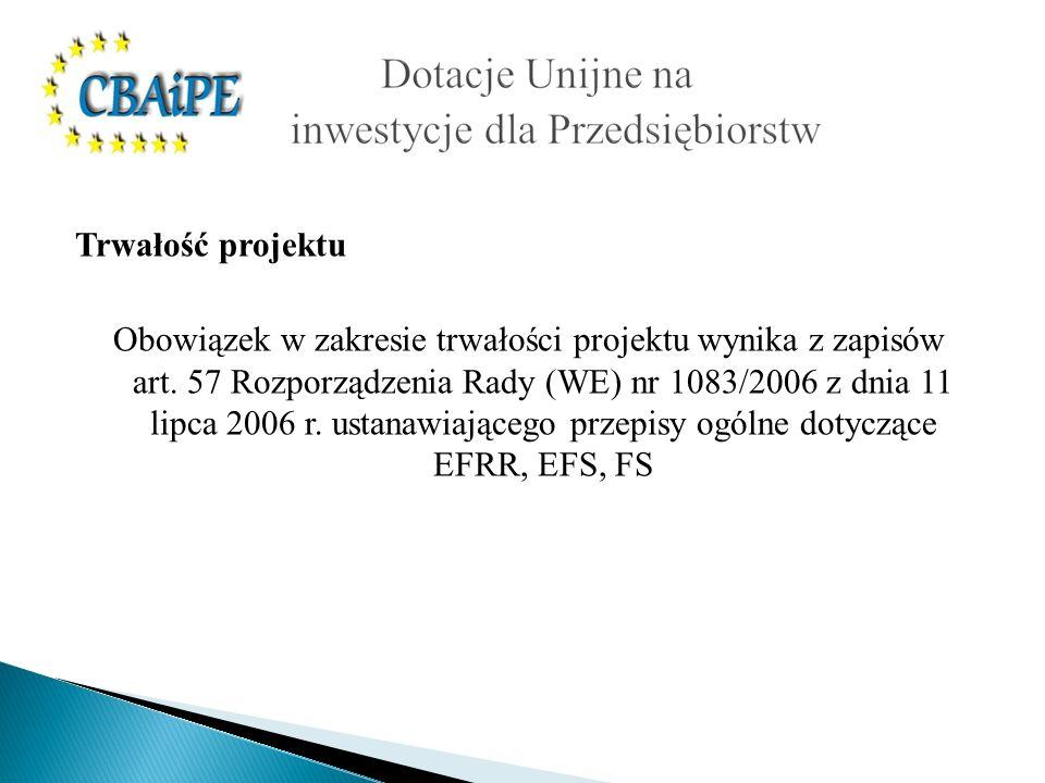Trwałość projektu Obowiązek w zakresie trwałości projektu wynika z zapisów art. 57 Rozporządzenia Rady (WE) nr 1083/2006 z dnia 11 lipca 2006 r. ustan