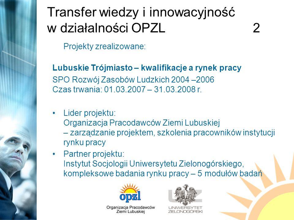 Transfer wiedzy i innowacyjność w działalności OPZL2 Projekty zrealizowane: Lubuskie Trójmiasto – kwalifikacje a rynek pracy SPO Rozwój Zasobów Ludzkich 2004 –2006 Czas trwania: 01.03.2007 – 31.03.2008 r.