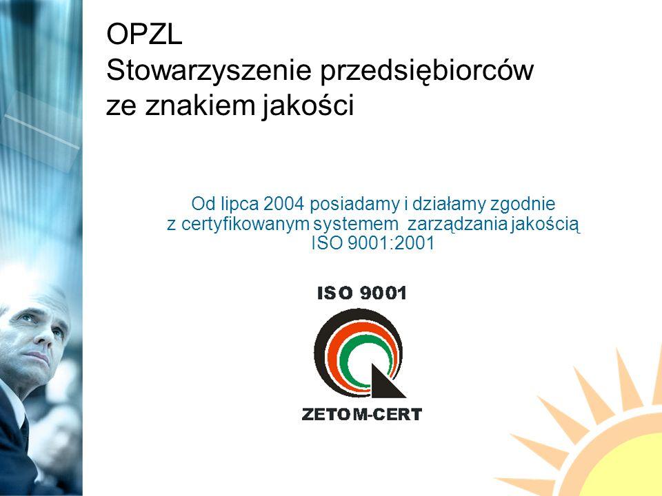OPZL Stowarzyszenie przedsiębiorców ze znakiem jakości Od lipca 2004 posiadamy i działamy zgodnie z certyfikowanym systemem zarządzania jakością ISO 9001:2001