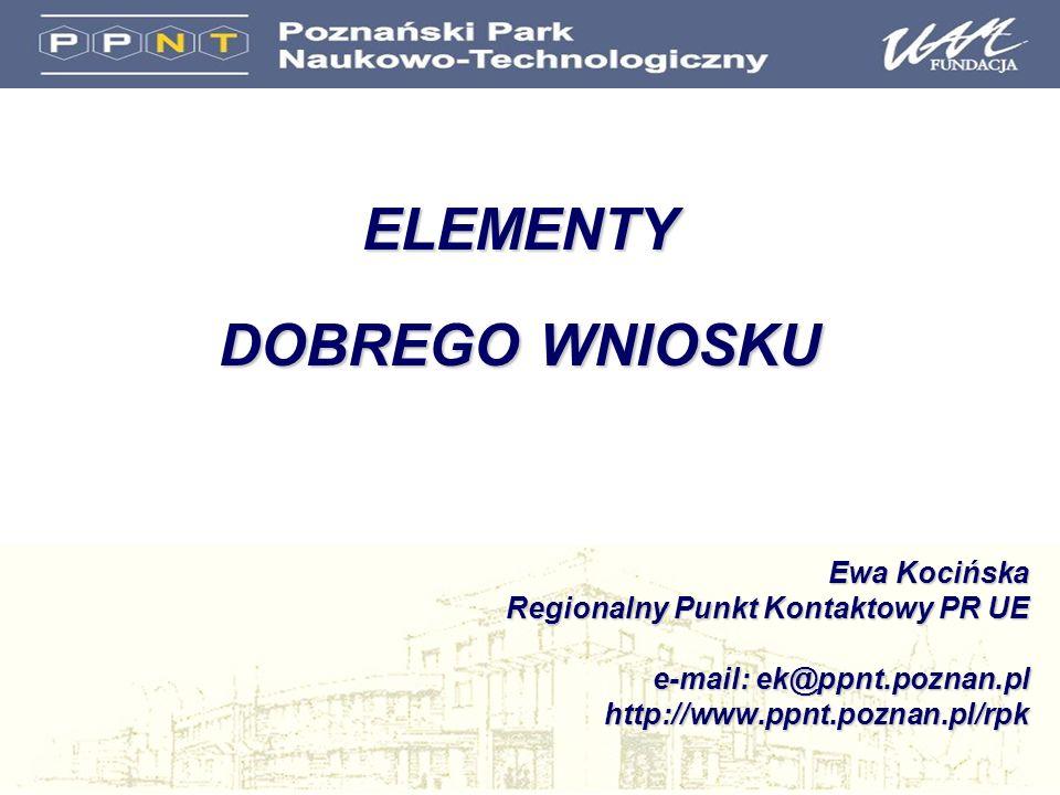 ELEMENTY DOBREGO WNIOSKU Ewa Kocińska Regionalny Punkt Kontaktowy PR UE e-mail: ek@ppnt.poznan.pl http://www.ppnt.poznan.pl/rpk